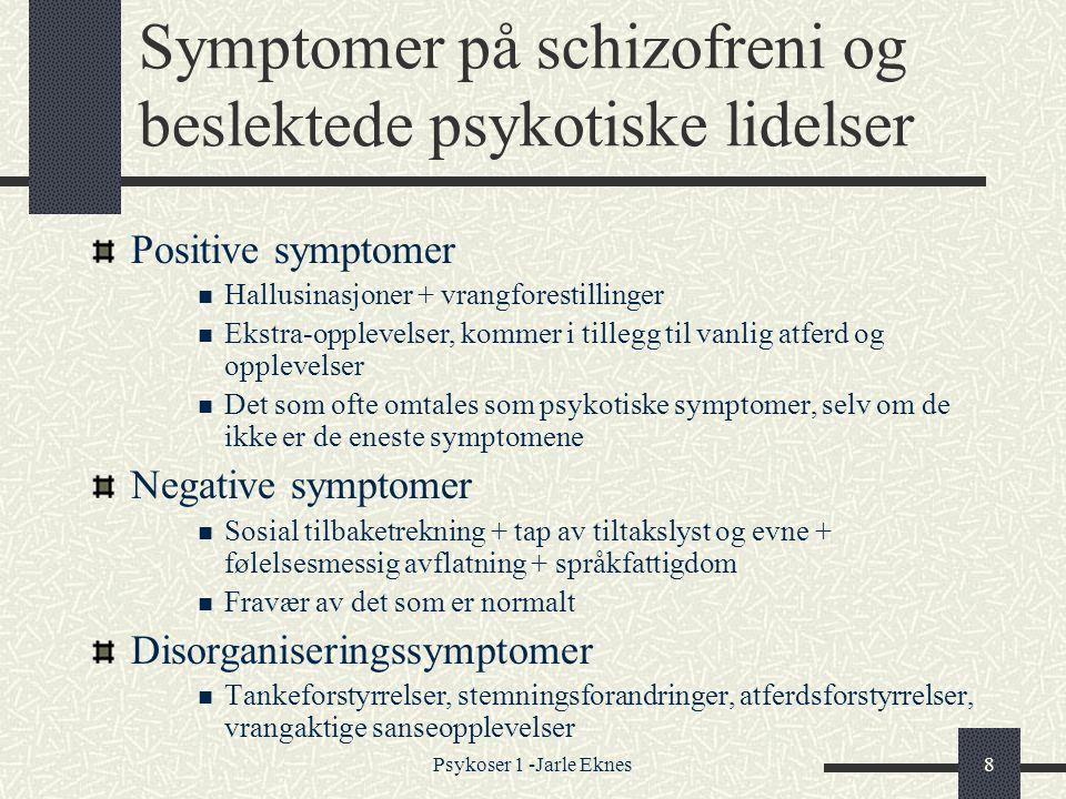 Psykoser 1 -Jarle Eknes8 Symptomer på schizofreni og beslektede psykotiske lidelser Positive symptomer  Hallusinasjoner + vrangforestillinger  Ekstra-opplevelser, kommer i tillegg til vanlig atferd og opplevelser  Det som ofte omtales som psykotiske symptomer, selv om de ikke er de eneste symptomene Negative symptomer  Sosial tilbaketrekning + tap av tiltakslyst og evne + følelsesmessig avflatning + språkfattigdom  Fravær av det som er normalt Disorganiseringssymptomer  Tankeforstyrrelser, stemningsforandringer, atferdsforstyrrelser, vrangaktige sanseopplevelser