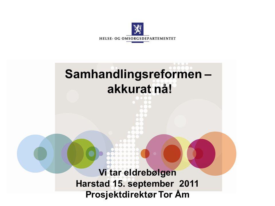 Samhandlingsreformen – akkurat nå! Vi tar eldrebølgen Harstad 15. september 2011 Prosjektdirektør Tor Åm