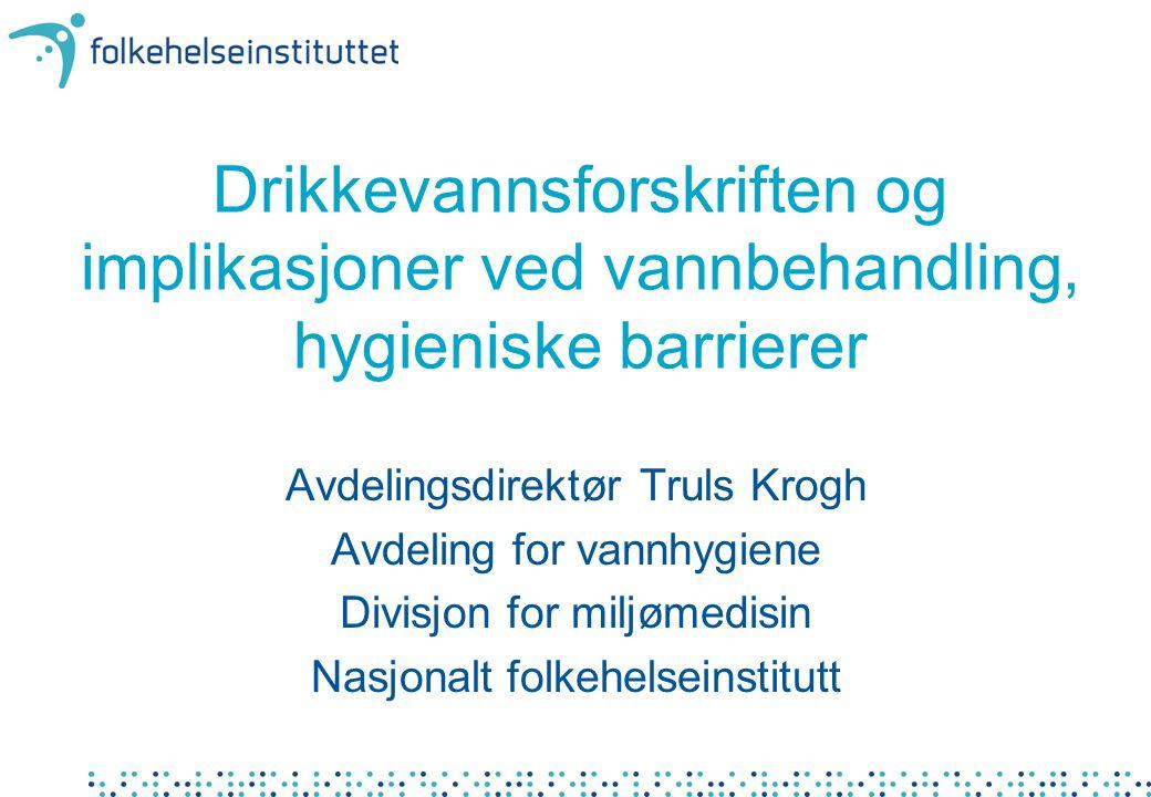 Drikkevannsforskriften og implikasjoner ved vannbehandling, hygieniske barrierer Avdelingsdirektør Truls Krogh Avdeling for vannhygiene Divisjon for m