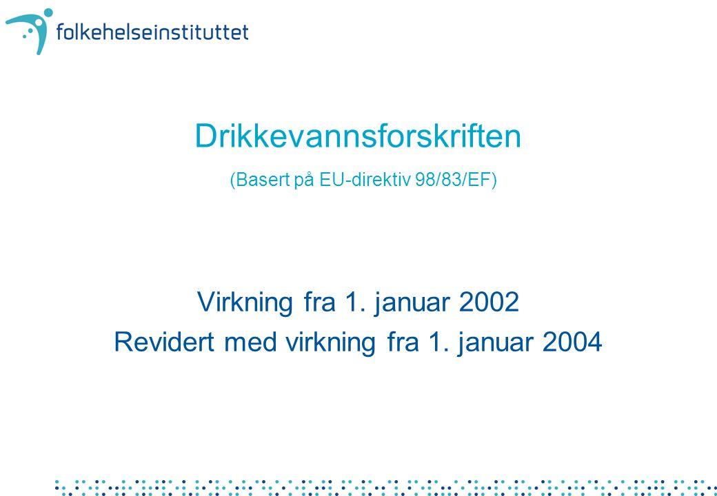 Drikkevannsforskriften (Basert på EU-direktiv 98/83/EF) Virkning fra 1. januar 2002 Revidert med virkning fra 1. januar 2004