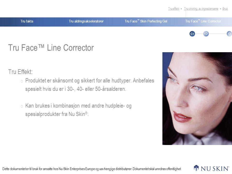 Tru aldringsakseleratorerTru faktaTru Face ™ Skin Perfecting GelTru Face ™ Line Corrector    Dette dokumentet er til bruk for ansatte hos Nu Skin Enterprises Europe og uavhengige distributører.