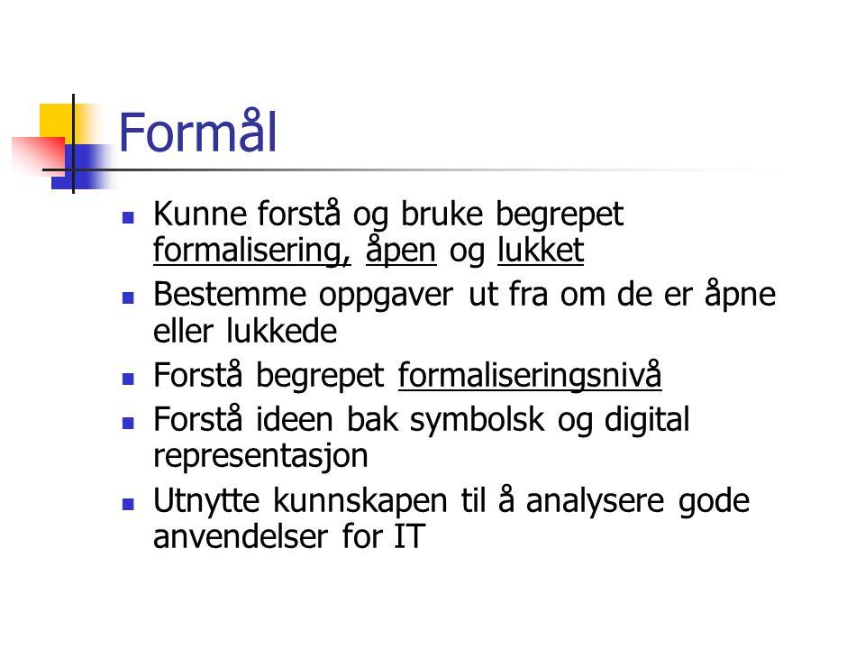 Formål  Kunne forstå og bruke begrepet formalisering, åpen og lukket  Bestemme oppgaver ut fra om de er åpne eller lukkede  Forstå begrepet formaliseringsnivå  Forstå ideen bak symbolsk og digital representasjon  Utnytte kunnskapen til å analysere gode anvendelser for IT