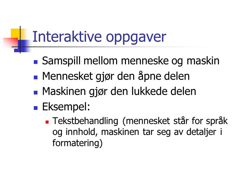 Interaktive oppgaver  Samspill mellom menneske og maskin  Mennesket gjør den åpne delen  Maskinen gjør den lukkede delen  Eksempel:  Tekstbehandling (mennesket står for språk og innhold, maskinen tar seg av detaljer i formatering)