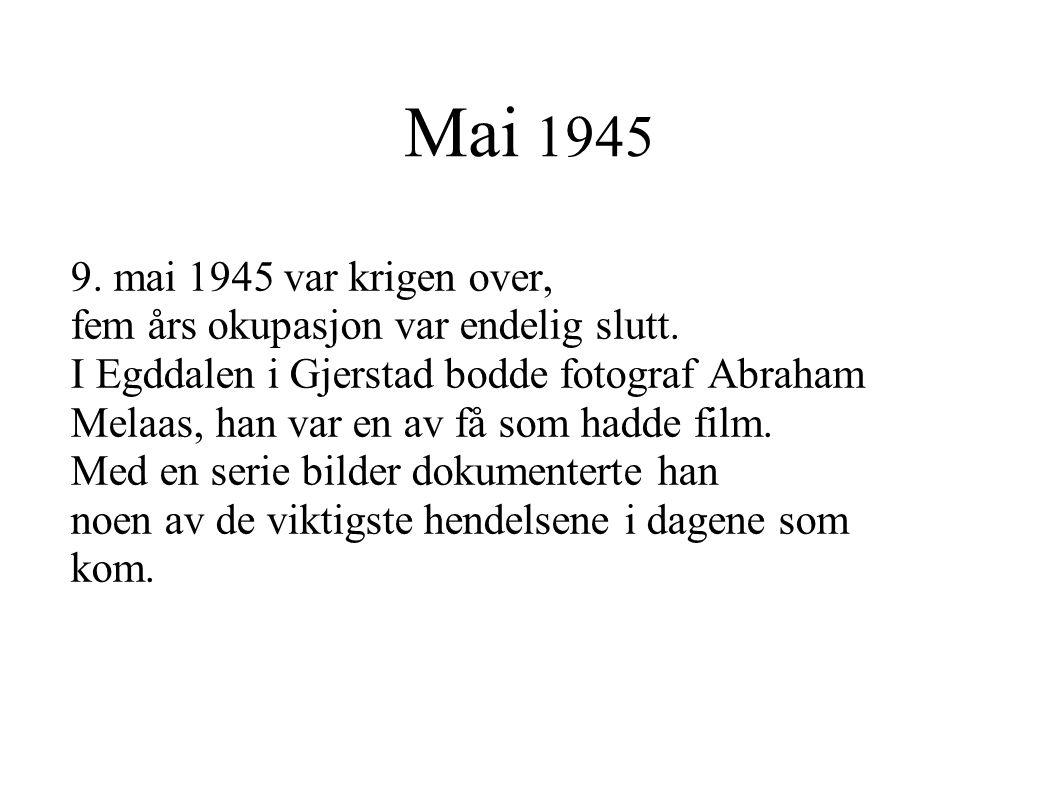 Mai 1945 9. mai 1945 var krigen over, fem års okupasjon var endelig slutt. I Egddalen i Gjerstad bodde fotograf Abraham Melaas, han var en av få som h