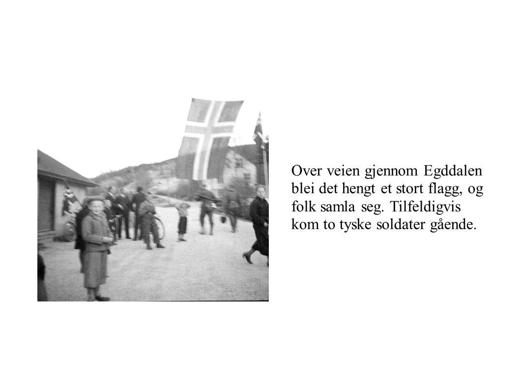 Over veien gjennom Egddalen blei det hengt et stort flagg, og folk samla seg. Tilfeldigvis kom to tyske soldater gående.