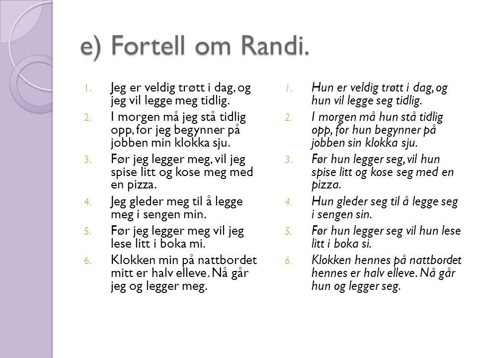 e) Fortell om Randi. 1. Jeg er veldig trøtt i dag, og jeg vil legge meg tidlig. 2. I morgen må jeg stå tidlig opp, for jeg begynner på jobben min klok