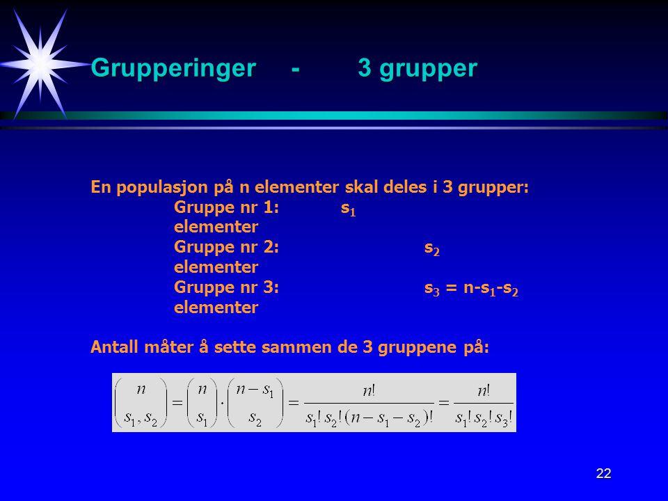 22 Grupperinger-3 grupper En populasjon på n elementer skal deles i 3 grupper: Gruppe nr 1: s 1 elementer Gruppe nr 2: s 2 elementer Gruppe nr 3:s 3 = n-s 1 -s 2 elementer Antall måter å sette sammen de 3 gruppene på: