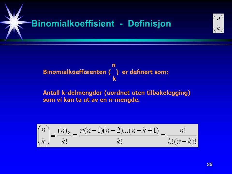 25 Binomialkoeffisient - Definisjon n Binomialkoeffisienten ( ) er definert som: k Antall k-delmengder (uordnet uten tilbakelegging) som vi kan ta ut av en n-mengde.