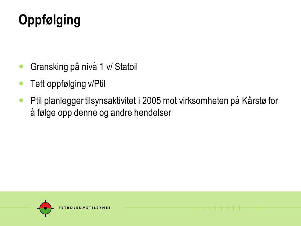 Oppfølging  Gransking på nivå 1 v/ Statoil  Tett oppfølging v/Ptil  Ptil planlegger tilsynsaktivitet i 2005 mot virksomheten på Kårstø for å følge