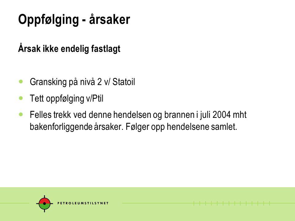 Oppfølging - årsaker Årsak ikke endelig fastlagt  Gransking på nivå 2 v/ Statoil  Tett oppfølging v/Ptil  Felles trekk ved denne hendelsen og brann