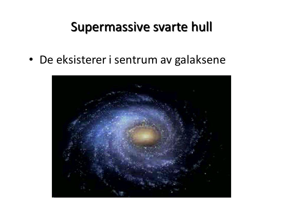 Supermassive svarte hull • De eksisterer i sentrum av galaksene
