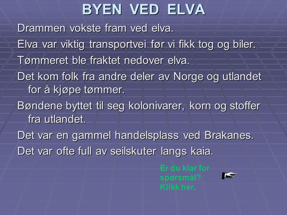 BYEN VED ELVA Drammen vokste fram ved elva. Elva var viktig transportvei før vi fikk tog og biler. Tømmeret ble fraktet nedover elva. Det kom folk fra
