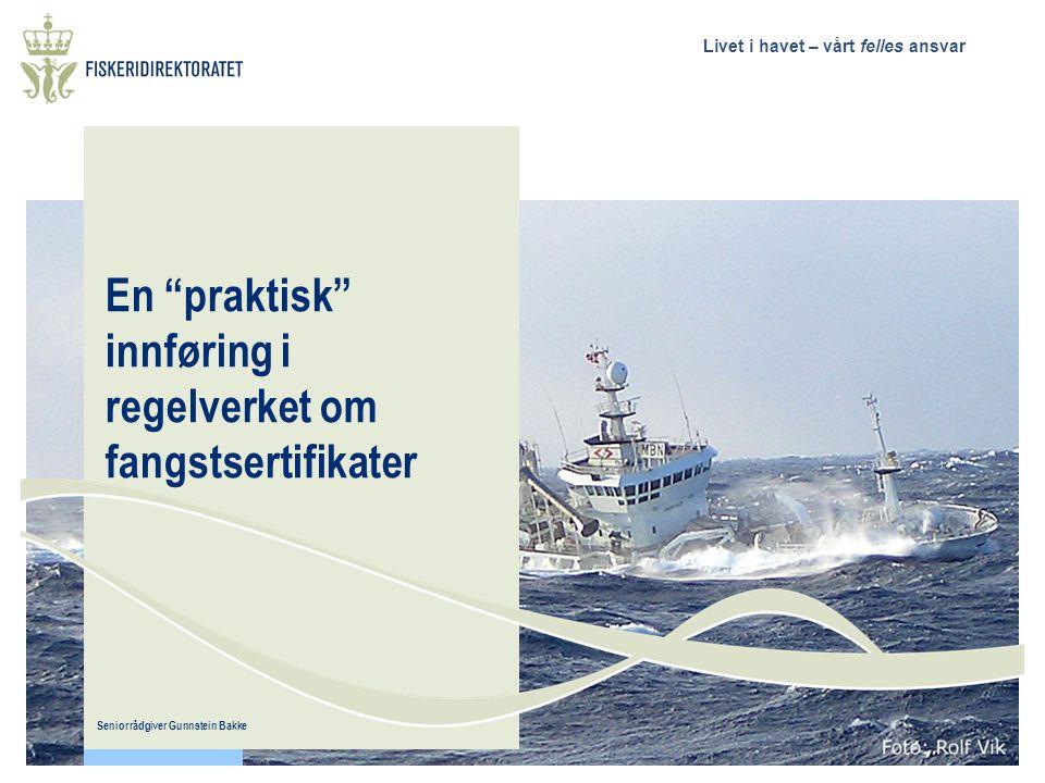 Livet i havet – vårt felles ansvar En praktisk innføring i regelverket om fangstsertifikater Seniorrådgiver Gunnstein Bakke