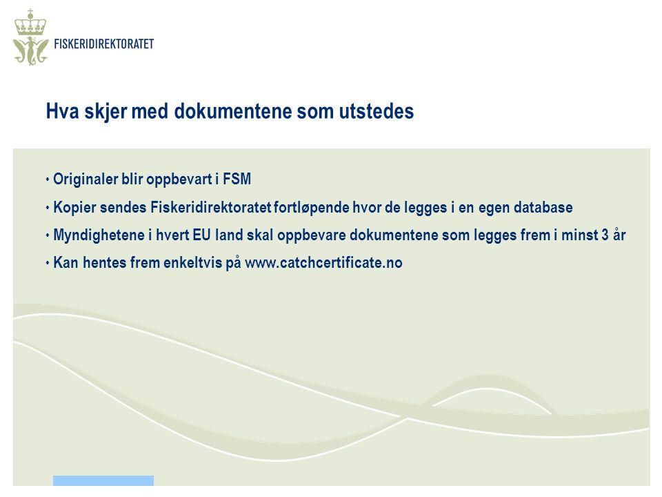 Hva skjer med dokumentene som utstedes • Originaler blir oppbevart i FSM • Kopier sendes Fiskeridirektoratet fortløpende hvor de legges i en egen database • Myndighetene i hvert EU land skal oppbevare dokumentene som legges frem i minst 3 år • Kan hentes frem enkeltvis på www.catchcertificate.no