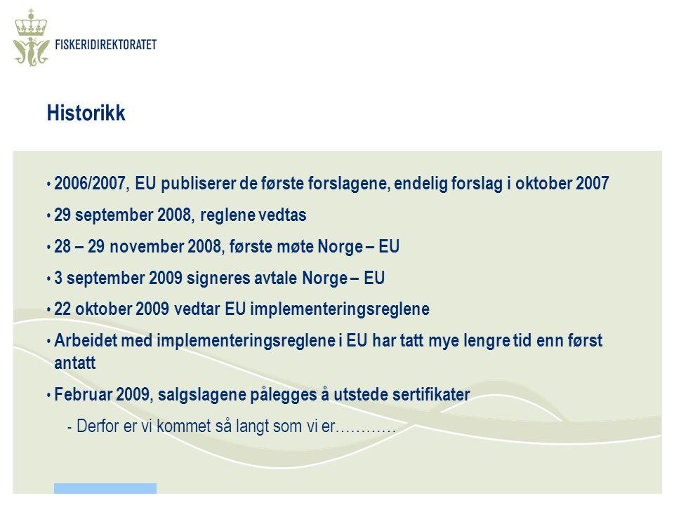Historikk • 2006/2007, EU publiserer de første forslagene, endelig forslag i oktober 2007 • 29 september 2008, reglene vedtas • 28 – 29 november 2008, første møte Norge – EU • 3 september 2009 signeres avtale Norge – EU • 22 oktober 2009 vedtar EU implementeringsreglene • Arbeidet med implementeringsreglene i EU har tatt mye lengre tid enn først antatt • Februar 2009, salgslagene pålegges å utstede sertifikater - Derfor er vi kommet så langt som vi er…………