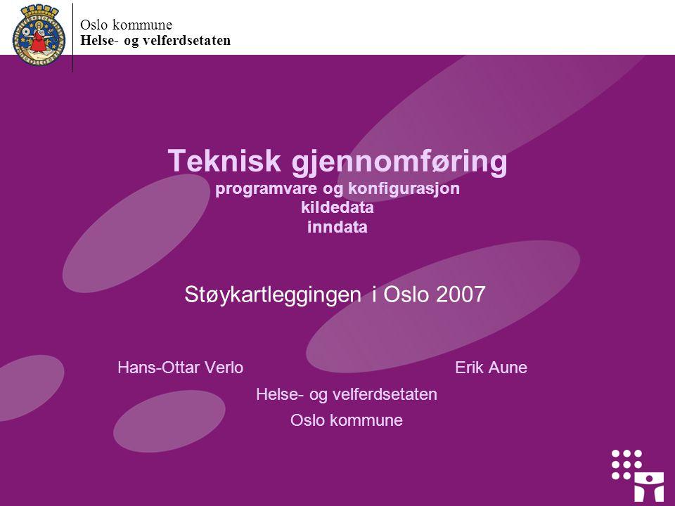 Oslo kommune Helse- og velferdsetaten Teknisk gjennomføring programvare og konfigurasjon kildedata inndata Støykartleggingen i Oslo 2007 Hans-Ottar VerloErik Aune Helse- og velferdsetaten Oslo kommune