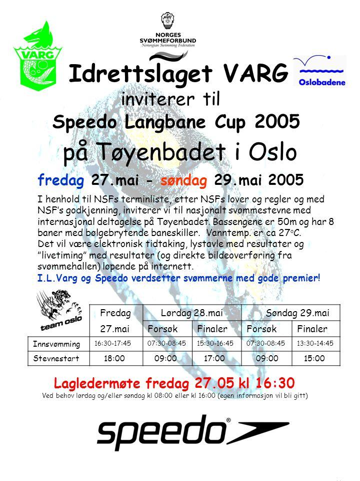 Idrettslaget VARG inviterer til Speedo Langbane Cup 2005 på Tøyenbadet i Oslo fredag 27.mai - søndag 29.mai 2005 I henhold til NSFs terminliste, etter NSFs lover og regler og med NSF's godkjenning, inviterer vi til nasjonalt svømmestevne med internasjonal deltagelse på Tøyenbadet.