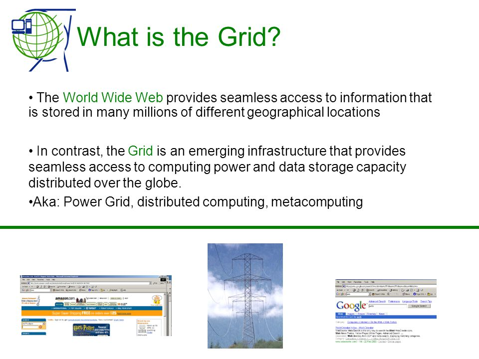 What is the Grid? • The World Wide Web provides seamless access to information that is stored in many millions of different geographical locations • I