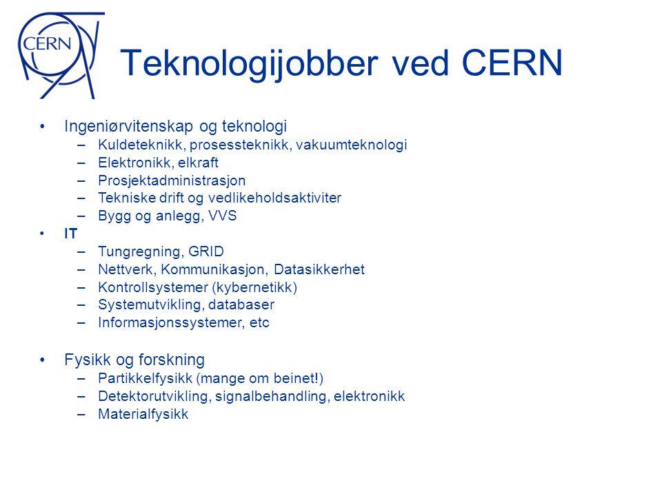 Teknologijobber ved CERN • Ingeniørvitenskap og teknologi – Kuldeteknikk, prosessteknikk, vakuumteknologi – Elektronikk, elkraft – Prosjektadministrasjon – Tekniske drift og vedlikeholdsaktiviter – Bygg og anlegg, VVS • IT – Tungregning, GRID – Nettverk, Kommunikasjon, Datasikkerhet – Kontrollsystemer (kybernetikk) – Systemutvikling, databaser – Informasjonssystemer, etc • Fysikk og forskning – Partikkelfysikk (mange om beinet!) – Detektorutvikling, signalbehandling, elektronikk – Materialfysikk