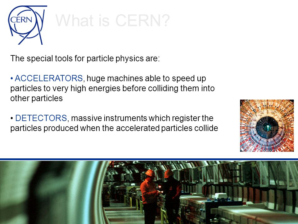 • Physicists smash particles into each other to: - identify their components - create new particles - reveal the nature of the interactions between them - create an environment similar to the one present at the origin of our Universe • What for.