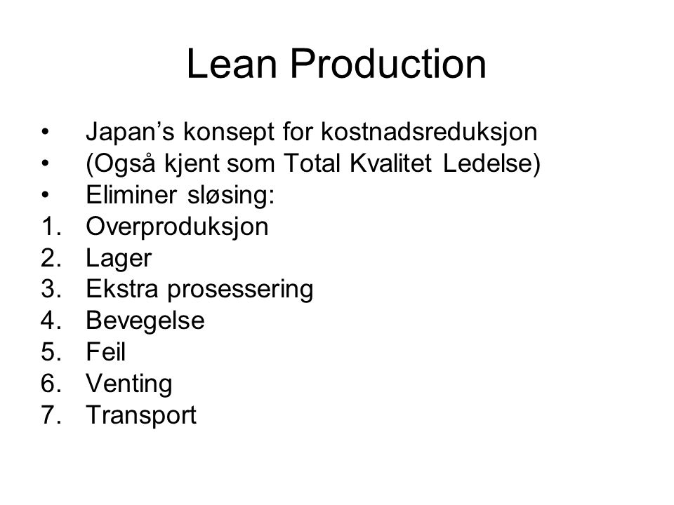 Lean Production •Japan's konsept for kostnadsreduksjon •(Også kjent som Total Kvalitet Ledelse) •Eliminer sløsing: 1.Overproduksjon 2.Lager 3.Ekstra prosessering 4.Bevegelse 5.Feil 6.Venting 7.Transport
