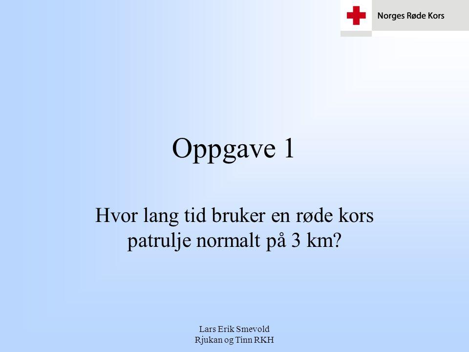 Lars Erik Smevold Rjukan og Tinn RKH Oppgave 1 Hvor lang tid bruker en røde kors patrulje normalt på 3 km?
