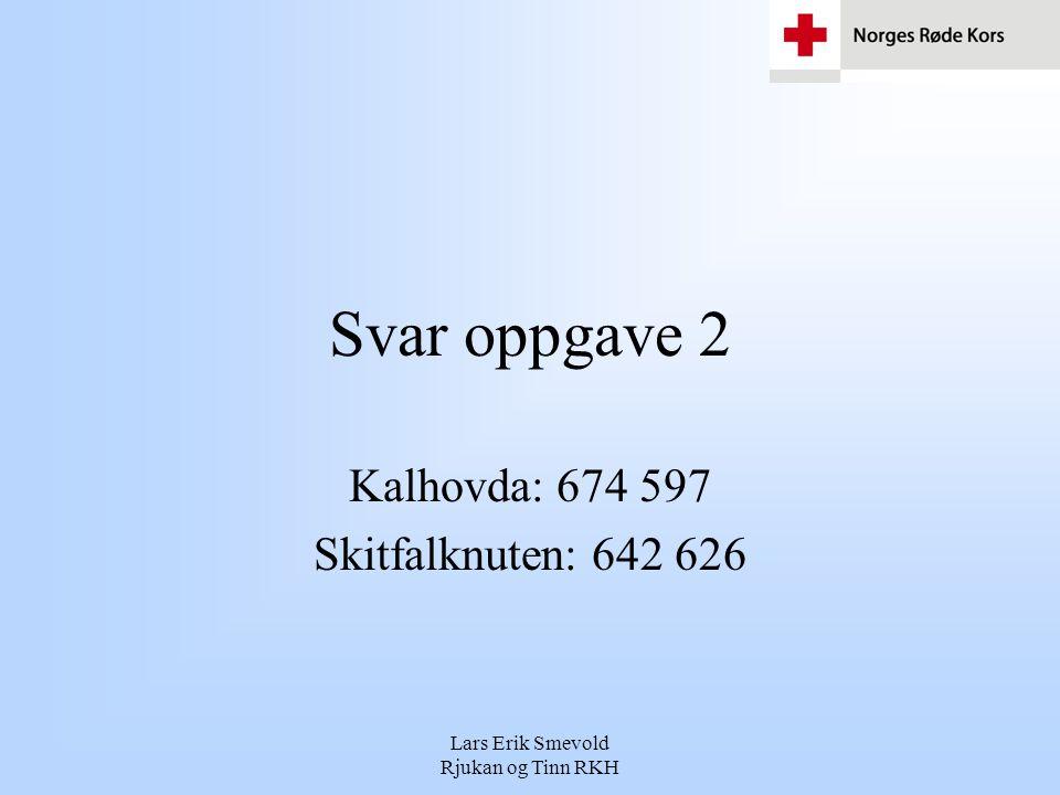 Lars Erik Smevold Rjukan og Tinn RKH Svar oppgave 2 Kalhovda: 674 597 Skitfalknuten: 642 626