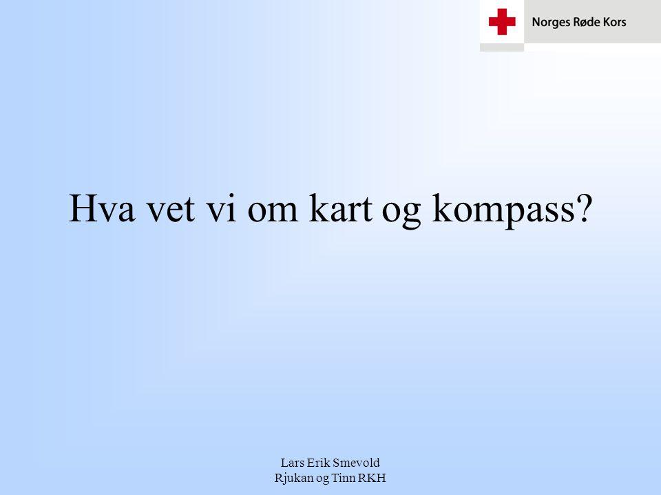 Lars Erik Smevold Rjukan og Tinn RKH Hva vet vi om kart og kompass?
