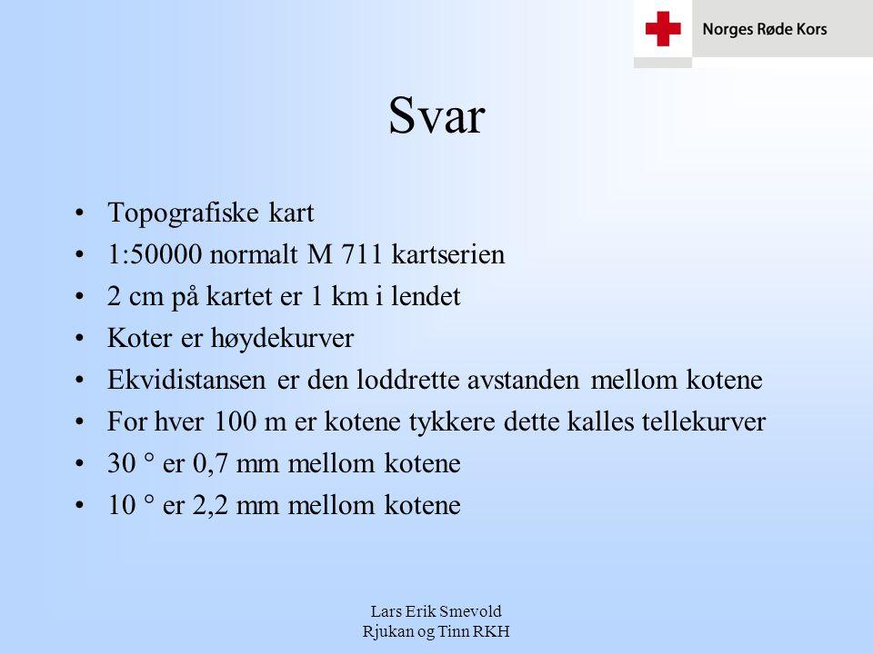 Lars Erik Smevold Rjukan og Tinn RKH Svar •Topografiske kart •1:50000 normalt M 711 kartserien •2 cm på kartet er 1 km i lendet •Koter er høydekurver •Ekvidistansen er den loddrette avstanden mellom kotene •For hver 100 m er kotene tykkere dette kalles tellekurver •30 ° er 0,7 mm mellom kotene •10 ° er 2,2 mm mellom kotene