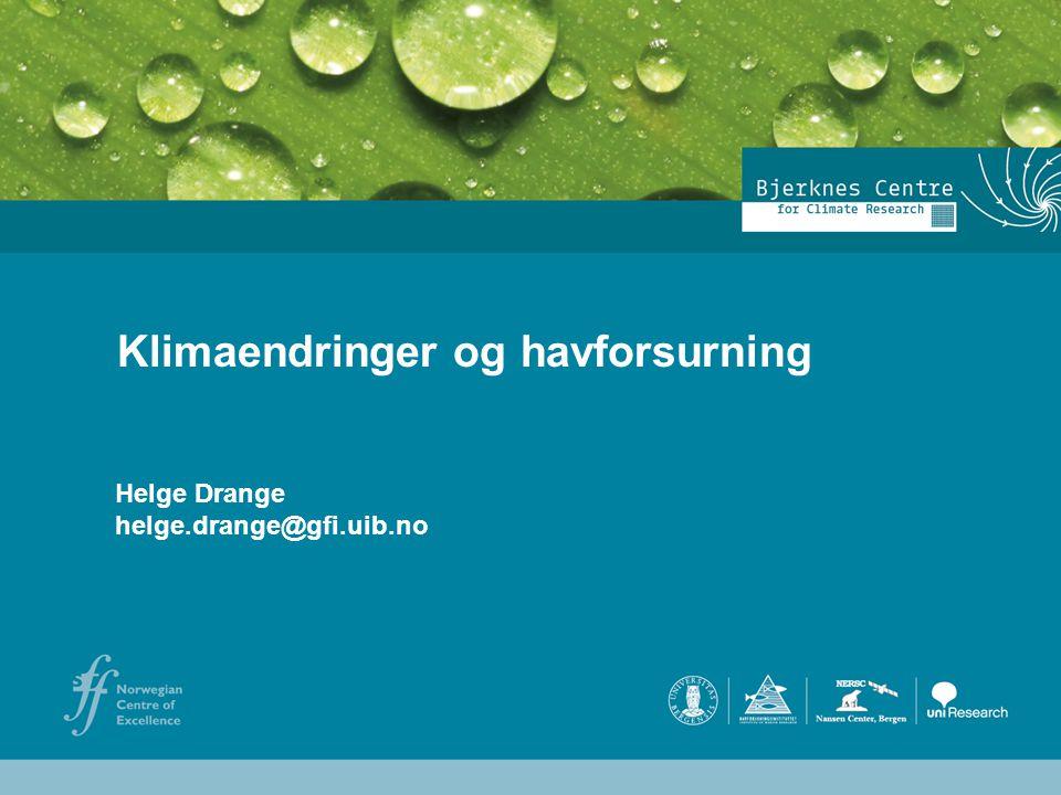 Helge Drange Geophysical Institute University of Bergen Helge Drange helge.drange@gfi.uib.no Klimaendringer og havforsurning