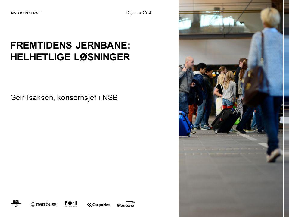 NSB-KONSERNET FREMTIDENS JERNBANE: HELHETLIGE LØSNINGER Geir Isaksen, konsernsjef i NSB 17. januar 2014