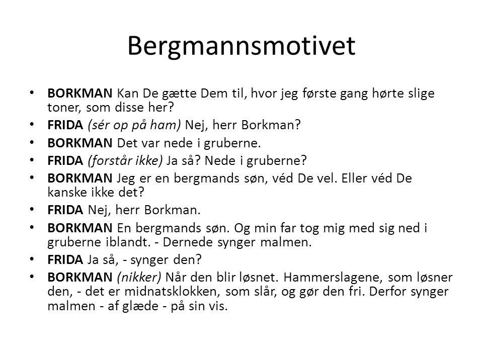 Bergmannsmotivet • BORKMAN Kan De gætte Dem til, hvor jeg første gang hørte slige toner, som disse her? • FRIDA (sér op på ham) Nej, herr Borkman? • B