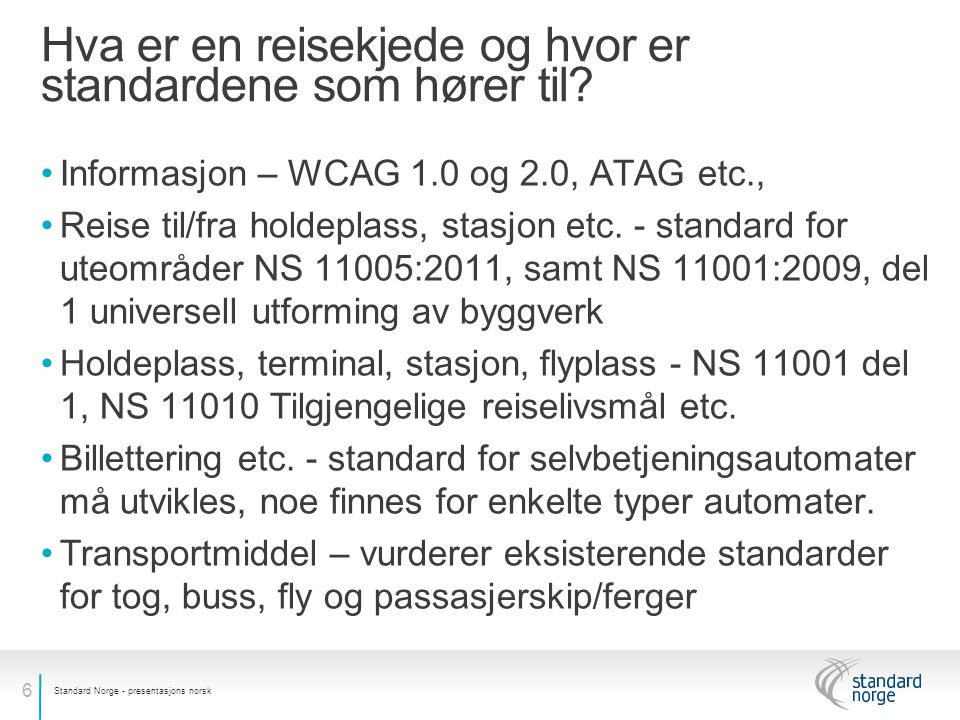 6 Hva er en reisekjede og hvor er standardene som hører til? •Informasjon – WCAG 1.0 og 2.0, ATAG etc., •Reise til/fra holdeplass, stasjon etc. - stan