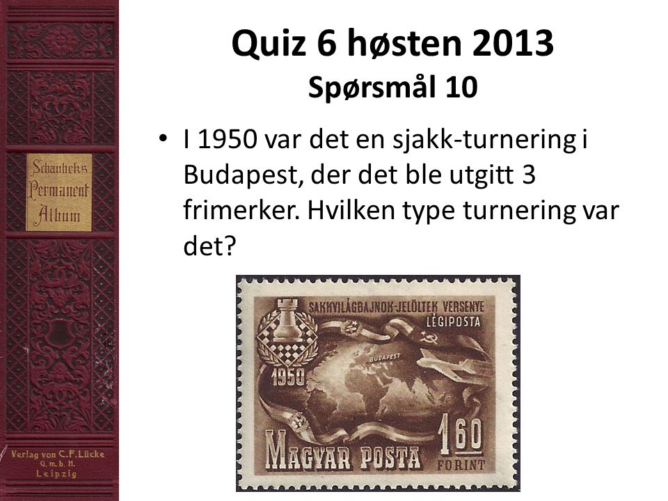 Quiz 6 høsten 2013 Spørsmål 10 • I 1950 var det en sjakk-turnering i Budapest, der det ble utgitt 3 frimerker.