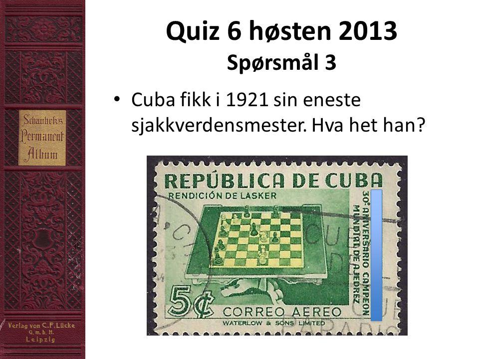 Quiz 6 høsten 2013 Spørsmål 3 • Cuba fikk i 1921 sin eneste sjakkverdensmester. Hva het han