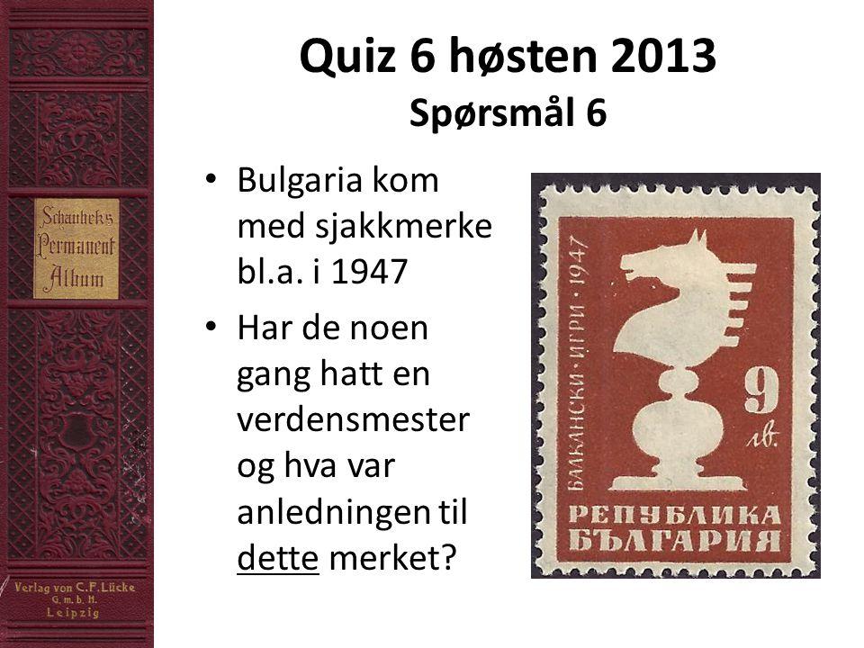 Quiz 6 høsten 2013 Spørsmål 6 • Bulgaria kom med sjakkmerke bl.a.