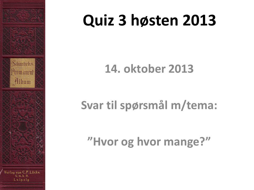 """Quiz 3 høsten 2013 14. oktober 2013 Svar til spørsmål m/tema: """"Hvor og hvor mange?"""""""