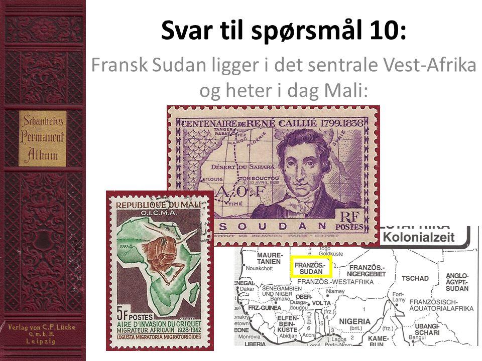 Svar til spørsmål 10: Fransk Sudan ligger i det sentrale Vest-Afrika og heter i dag Mali: