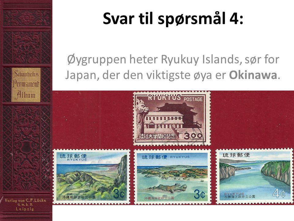 Svar til spørsmål 4: Øygruppen heter Ryukuy Islands, sør for Japan, der den viktigste øya er Okinawa.