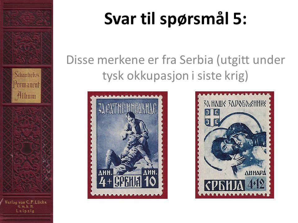 Svar til spørsmål 5: Disse merkene er fra Serbia (utgitt under tysk okkupasjon i siste krig)
