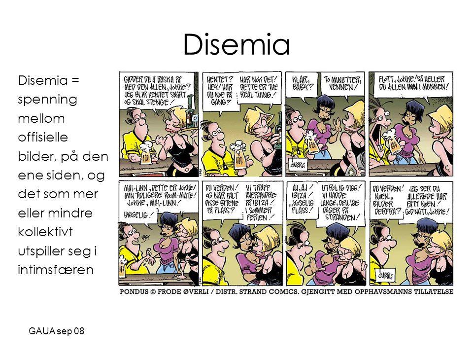 GAUA sep 08 Disemia Disemia = spenning mellom offisielle bilder, på den ene siden, og det som mer eller mindre kollektivt utspiller seg i intimsfæren