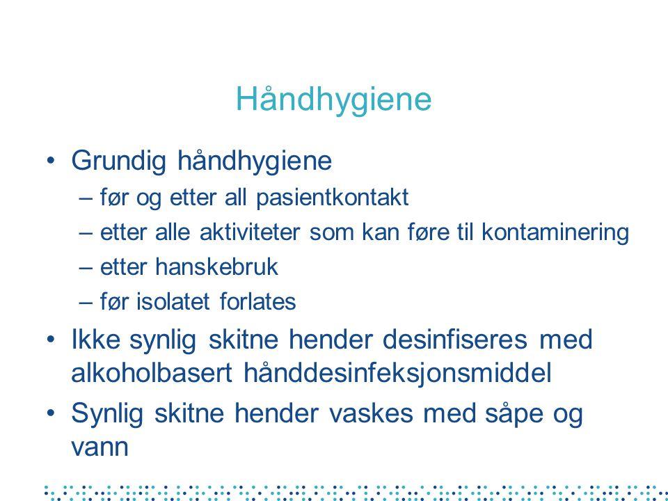 Håndhygiene •Grundig håndhygiene –før og etter all pasientkontakt –etter alle aktiviteter som kan føre til kontaminering –etter hanskebruk –før isolatet forlates •Ikke synlig skitne hender desinfiseres med alkoholbasert hånddesinfeksjonsmiddel •Synlig skitne hender vaskes med såpe og vann