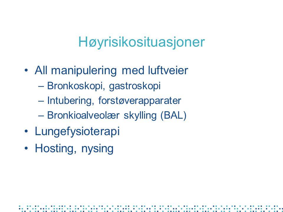 Høyrisikosituasjoner •All manipulering med luftveier –Bronkoskopi, gastroskopi –Intubering, forstøverapparater –Bronkioalveolær skylling (BAL) •Lungefysioterapi •Hosting, nysing