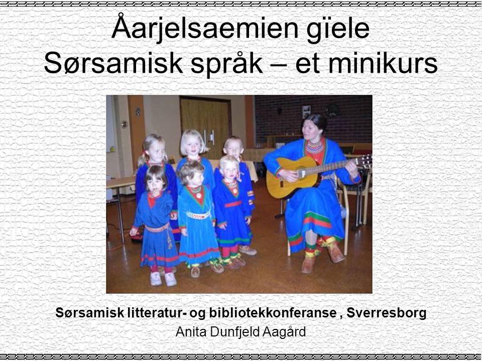 Åarjelsaemien gïele Sørsamisk språk – et minikurs Sørsamisk litteratur- og bibliotekkonferanse, Sverresborg Anita Dunfjeld Aagård