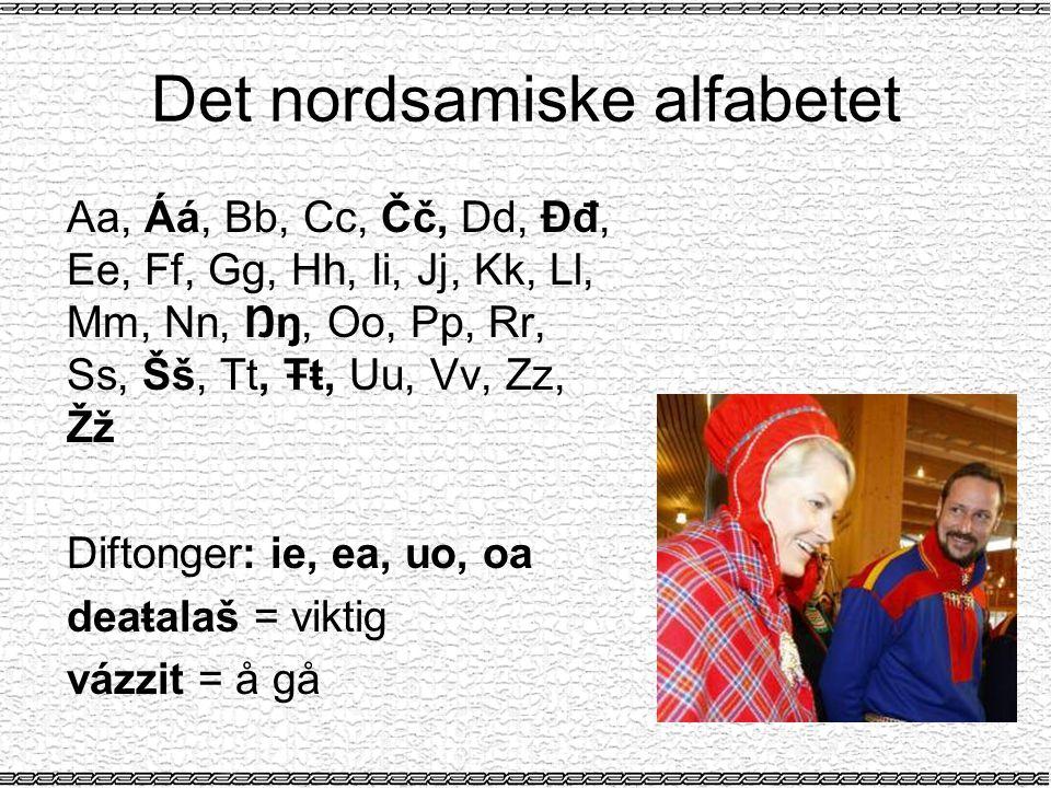 Det nordsamiske alfabetet Aa, Áá, Bb, Cc, Čč, Dd, Đđ, Ee, Ff, Gg, Hh, Ii, Jj, Kk, Ll, Mm, Nn, Ŋŋ, Oo, Pp, Rr, Ss, Šš, Tt, Ŧŧ, Uu, Vv, Zz, Žž Diftonger: ie, ea, uo, oa deaŧalaš = viktig vázzit = å gå