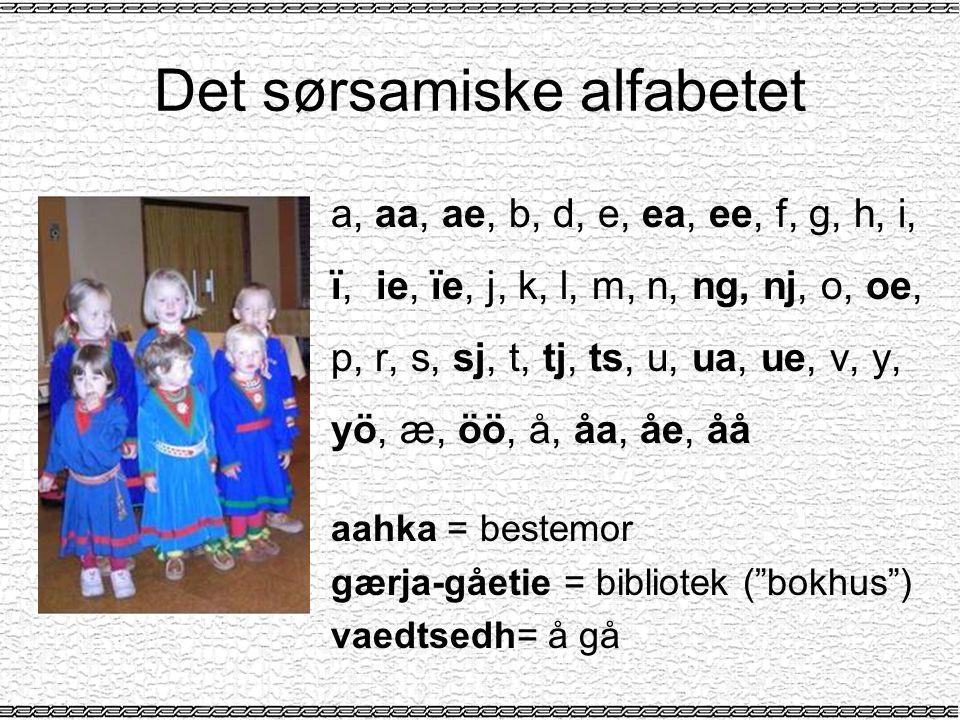 Det sørsamiske alfabetet a, aa, ae, b, d, e, ea, ee, f, g, h, i, ï, ie, ïe, j, k, l, m, n, ng, nj, o, oe, p, r, s, sj, t, tj, ts, u, ua, ue, v, y, yö, æ, öö, å, åa, åe, åå aahka = bestemor gærja-gåetie = bibliotek ( bokhus ) vaedtsedh= å gå