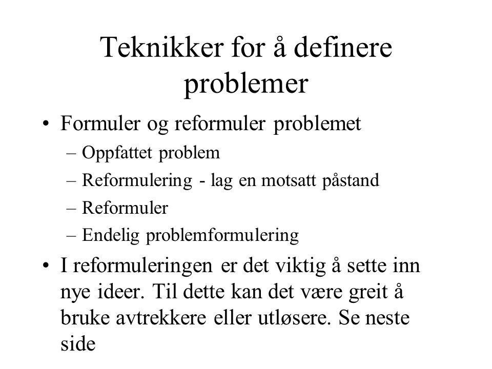 Teknikker for å definere problemer •Formuler og reformuler problemet –Oppfattet problem –Reformulering - lag en motsatt påstand –Reformuler –Endelig problemformulering •I reformuleringen er det viktig å sette inn nye ideer.