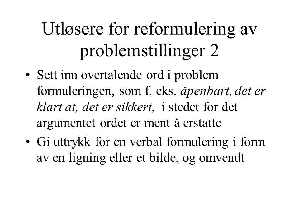 Utløsere for reformulering av problemstillinger 2 •Sett inn overtalende ord i problem formuleringen, som f. eks. åpenbart, det er klart at, det er sik