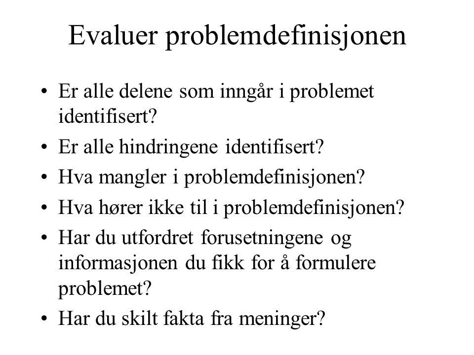 Evaluer problemdefinisjonen •Er alle delene som inngår i problemet identifisert? •Er alle hindringene identifisert? •Hva mangler i problemdefinisjonen