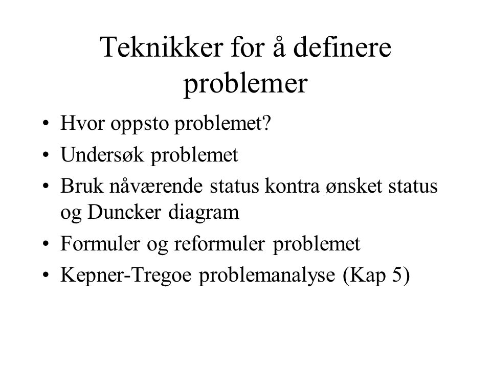 Teknikker for å definere problemer •Hvor oppsto problemet? •Undersøk problemet •Bruk nåværende status kontra ønsket status og Duncker diagram •Formule